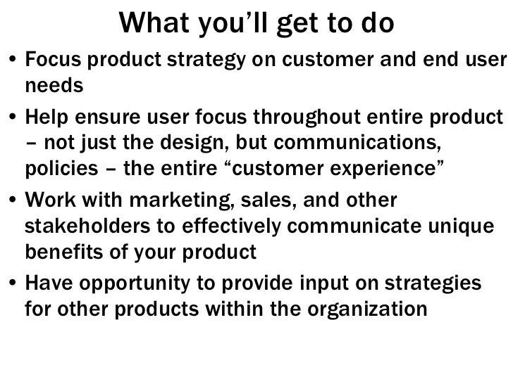 What you'll get to do <ul><li>Focus product strategy on customer and end user needs </li></ul><ul><li>Help ensure user foc...