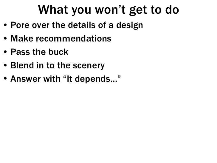 What you won't get to do <ul><li>Pore over the details of a design </li></ul><ul><li>Make recommendations </li></ul><ul><l...