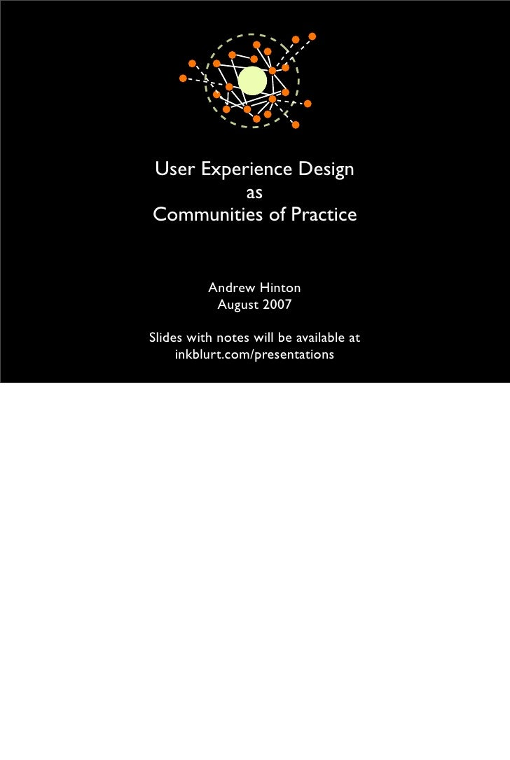 User Experience Design           as Communities of Practice             Andrew Hinton            August 2007  Slides with ...