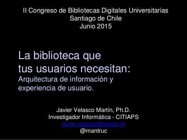 La biblioteca que tus usuarios necesitan: Arquitectura de información y experiencia de usuario. Javier Velasco Martín, Ph....