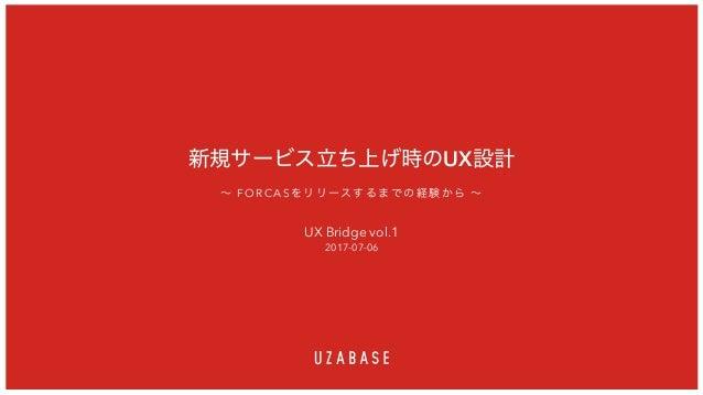 新規サービス立ち上げ時のUX設計 UX Bridge vol.1 2017-07-06 ~ FORCASをリリースするまでの経験から ~