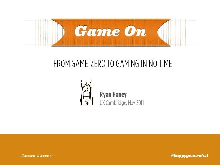 FROM GAME-ZERO TO GAMING IN NO TIME                          Ryan Haney                          UX Cambridge, Nov 2011#ux...
