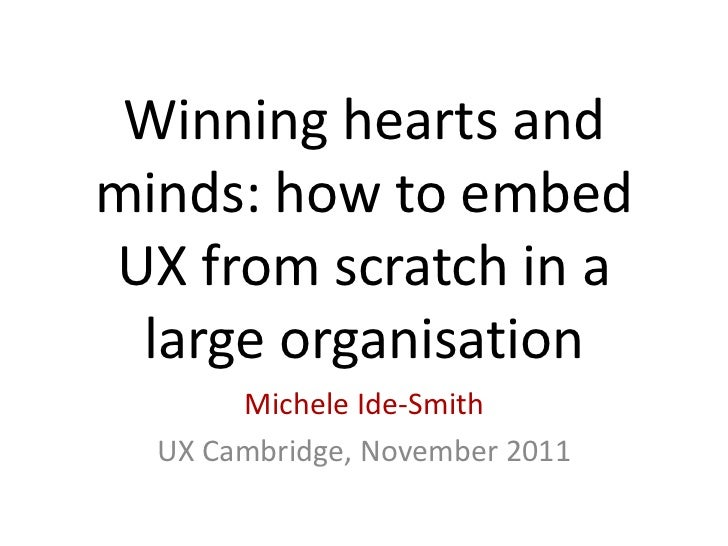 Winning hearts andminds: how to embedUX from scratch in a large organisation       Michele Ide-Smith  UX Cambridge, Novemb...