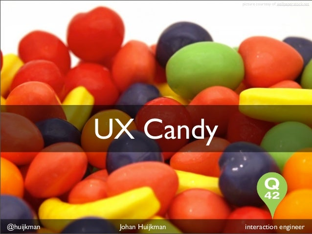 picture courtesy of wallpaperstock.net            UX Candy@huijkman    Johan Huijkman    interaction engineer