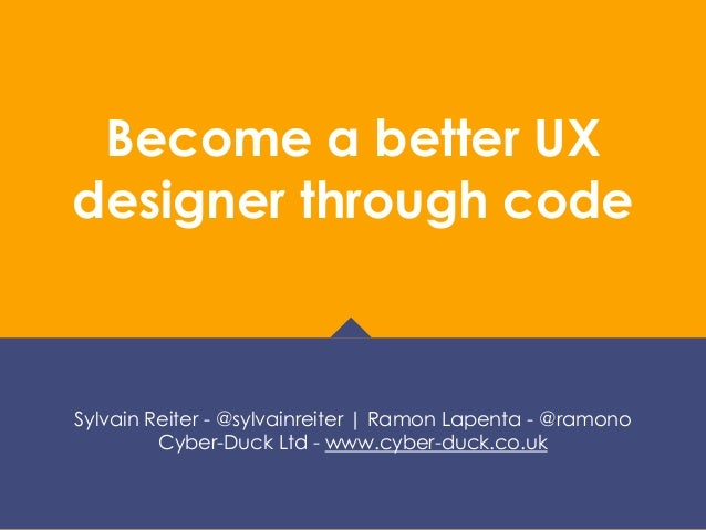 Become a better UX designer through code Sylvain Reiter - @sylvainreiter | Ramon Lapenta - @ramono Cyber-Duck Ltd - www.cy...