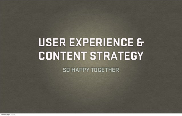 USER EXPERIENCE &                       CONTENT STRATEGY                          SO HAPPY TOGETHERMonday, April 15, 13