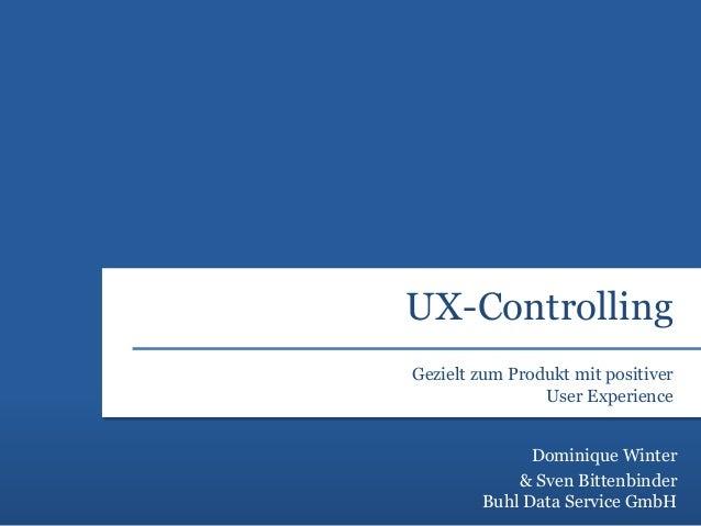 UX-Controlling  Gezielt zum Produkt mit positiver  User Experience  Dominique Winter  & Sven Bittenbinder  Buhl Data Servi...