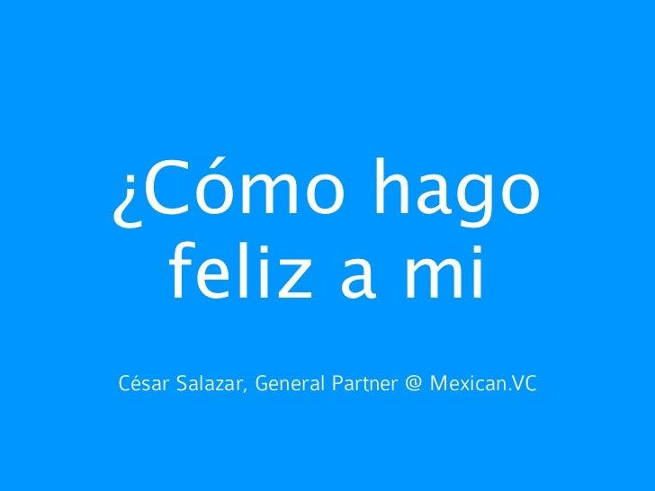 ¿Cómo hago feliz a miCésar Salazar, General Partner @ Mexican.VC