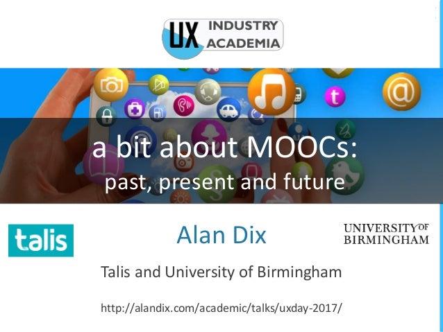 a bit about MOOCs: past, present and future Alan Dix Talis and University of Birmingham http://alandix.com/academic/talks/...