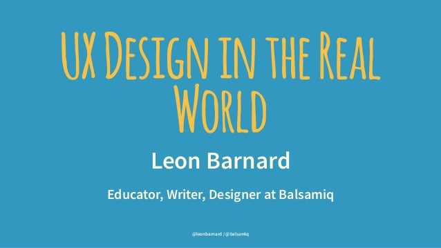 UXDesignintheReal World Leon Barnard Educator, Writer, Designer at Balsamiq @leonbarnard / @balsamiq