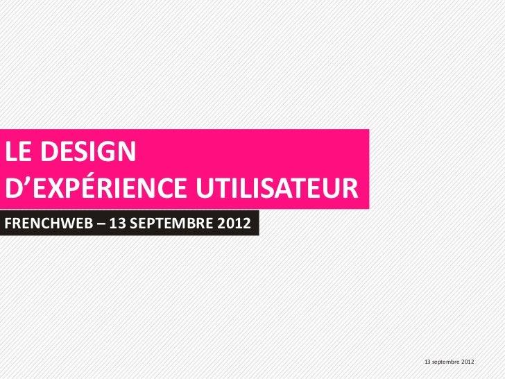 LE DESIGND'EXPÉRIENCE UTILISATEURFRENCHWEB – 13 SEPTEMBRE 2012                                13 septembre 2012