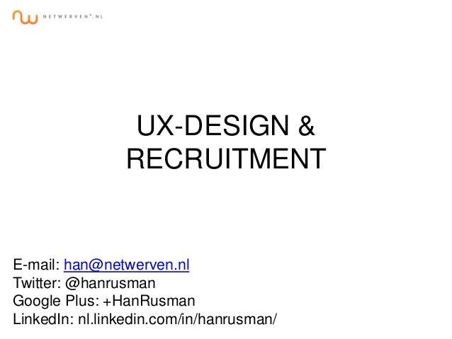 UX-DESIGN & RECRUITMENT E-mail: han@netwerven.nl Twitter: @hanrusman Google Plus: +HanRusman LinkedIn: nl.linkedin.com/in/...