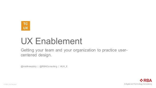 A  Digital  and  Technology  Consultancy©  RBA  Confidential   UX  Enablement   Getting  your  team  and  your  organizati...