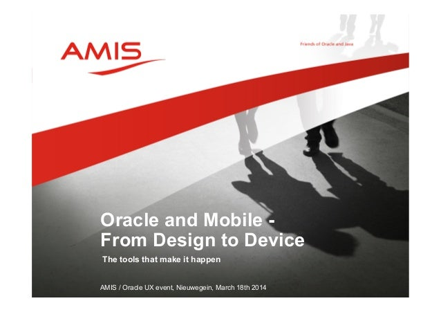 The tools that make it happen AMIS / Oracle UX event, Nieuwegein, March 18th 2014 Oracle and Mobile - From Design to Device