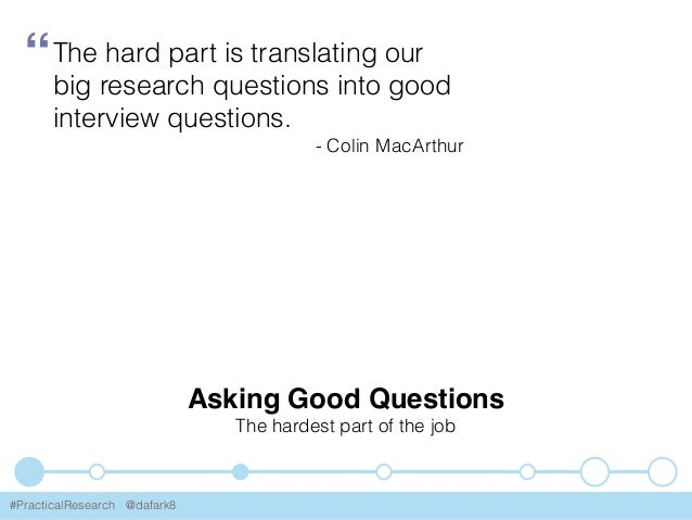 #PracticalResearch @dafark8 Asking Good Questions The hardest part of the job The hard part is translating our big researc...