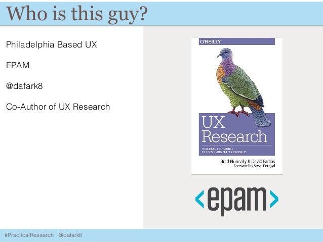 #PracticalResearch @dafark8 Who is this guy? Philadelphia Based UX EPAM @dafark8 Co-Author of UX Research