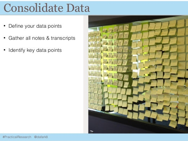 #PracticalResearch @dafark8 Consolidate Data • Define your data points • Gather all notes & transcripts • Identify key data...