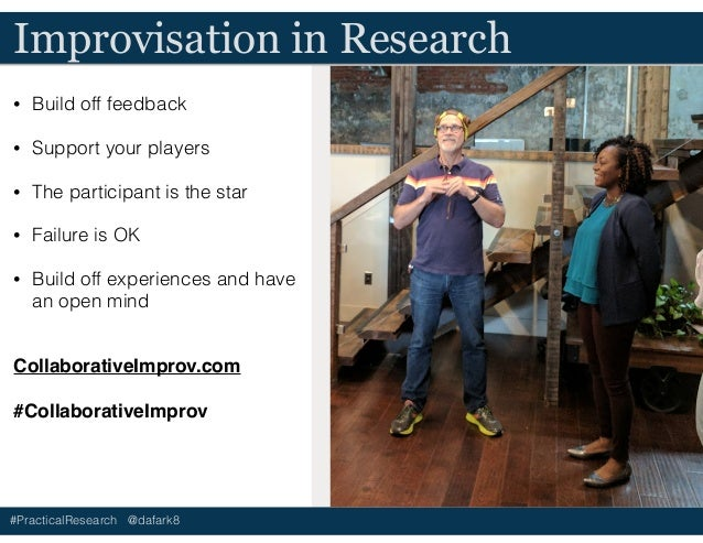 #PracticalResearch @dafark8 Improvisation in Research • Build off feedback • Support your players • The participant is the...