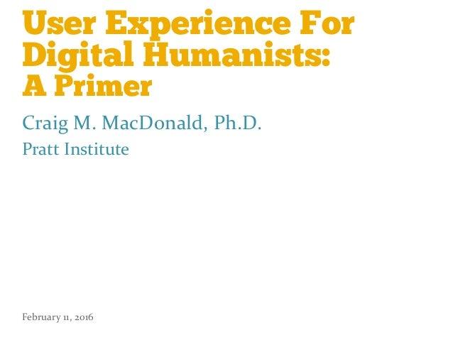 User Experience For Digital Humanists: A Primer Craig  M.  MacDonald,  Ph.D.   Pratt  Institute   February  ...