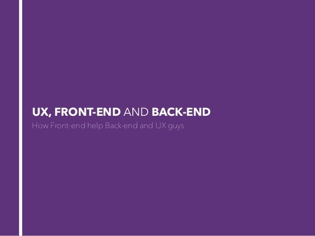 UX, FRONT-END AND BACK-END How Front-end help Back-end and UX guys