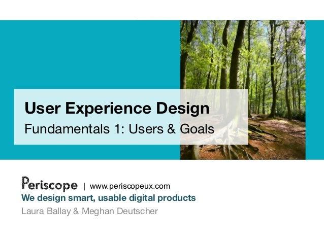 User Experience DesignFundamentals 1: Users & GoalsPeriscope     | www.periscopeux.comWe design smart, usable digital prod...
