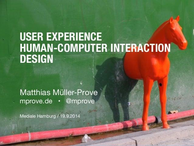 USER EXPERIENCE  HUMAN-COMPUTER INTERACTION  DESIGN  Matthias Müller-Prove  mprove.de • @mprove  !  Mediale Hamburg / 19.9...