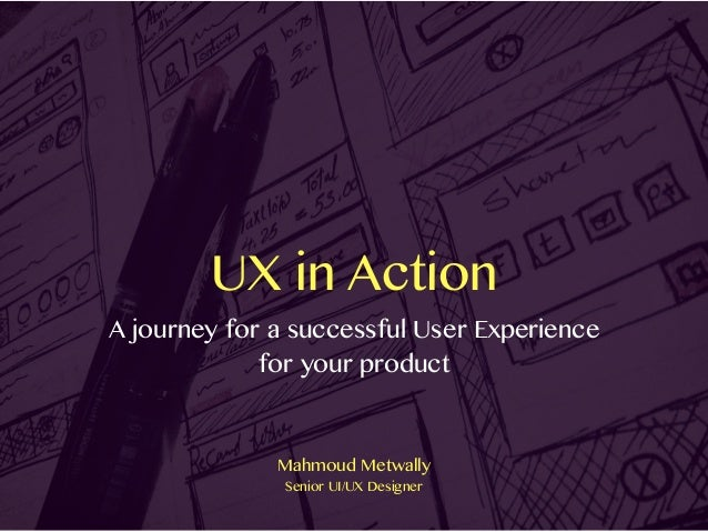 UX in Action A journey for a successful User Experience for your product Mahmoud Metwally Senior UI/UX Designer