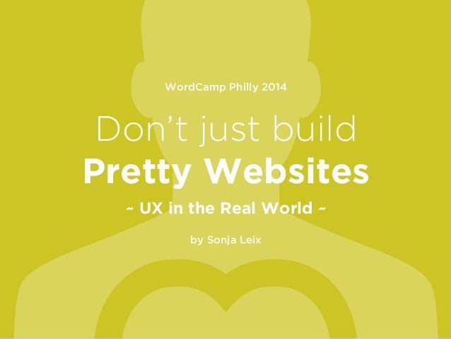 WordCamp Philly 2014 ! Don't just build Pretty Websites ~ UX in the Real World ~ ! by Sonja Leix