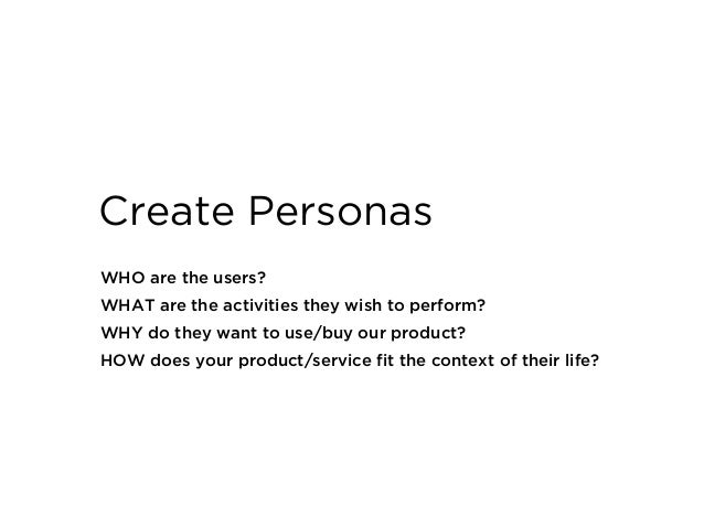 WHO are the users? WHAT are the activities they wish to perform? WHY do they want to use/buy our product? HOW does your pr...