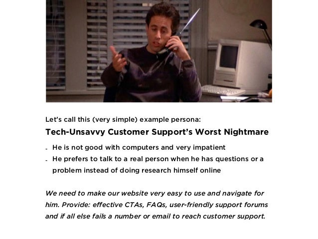 Let's call this (very simple) example persona:  Tech-Unsavvy Customer Support's Worst Nightmare - He is not good with com...
