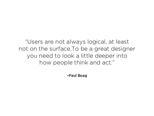 """–Paul Boag """"Users are not always logical, at least  not on the surface.To be a great designer you need to look a little d..."""