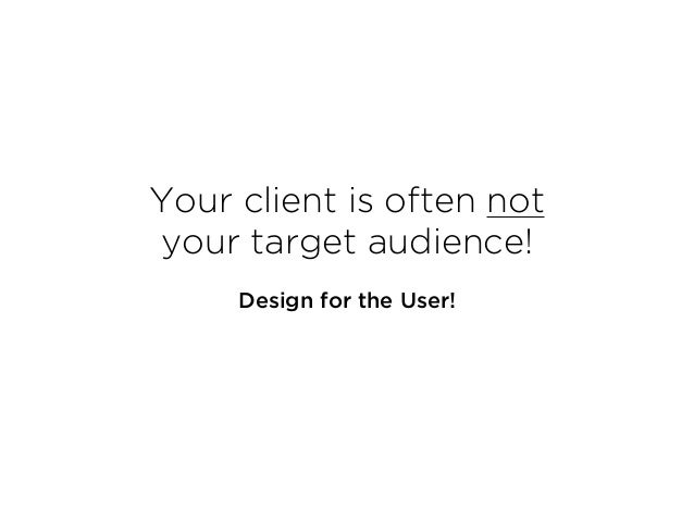 Your client is often not  your target audience! Design for the User!