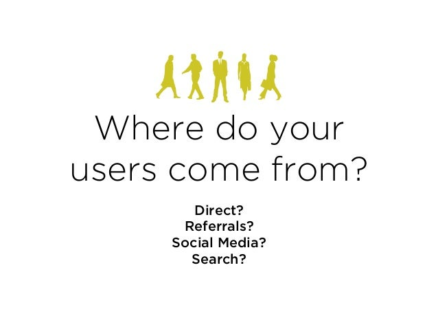 Where do your users come from? Direct? Referrals? Social Media? Search?