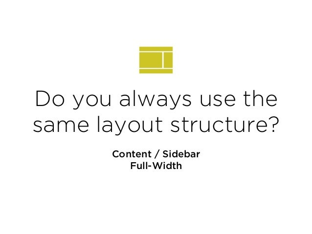 Do you always use the same layout structure? Content / Sidebar Full-Width
