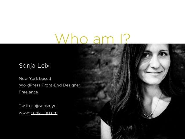 Who am I? Sonja Leix ! New York based WordPress Front-End Designer Freelance ! Twitter: @sonjanyc www: sonjaleix.com