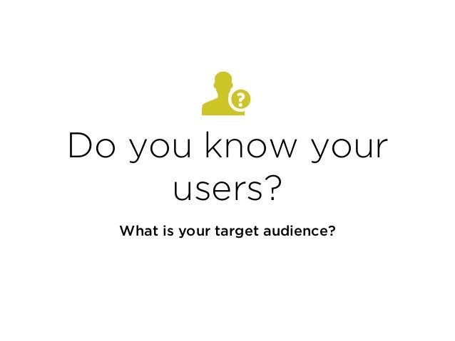 Do you know your users? What is your target audience?