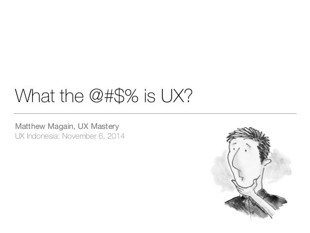 What the @#$% is UX?  Matthew Magain, UX Mastery  UX Indonesia: November 6, 2014