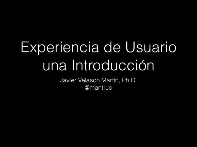Experiencia de Usuario una Introducción Javier Velasco Martín, Ph.D. @mantruc