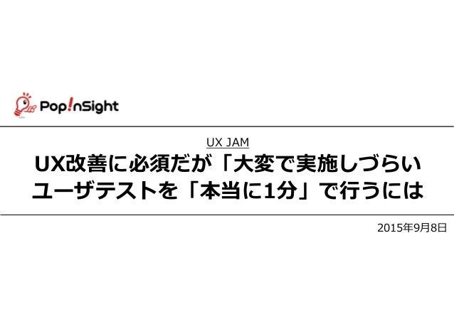confidential Copyright © 2014 PopInSight,Inc. All Rights Reserved. 1 UX JAM UX改善に必須だが「大変で実施しづらい ユーザテストを「本当に1分」で行うには 2015年9...