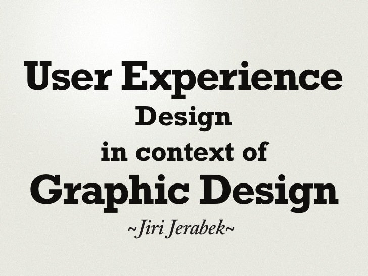 User Experience       Design    in context of Graphic Design      ~Jiri Jerabek~
