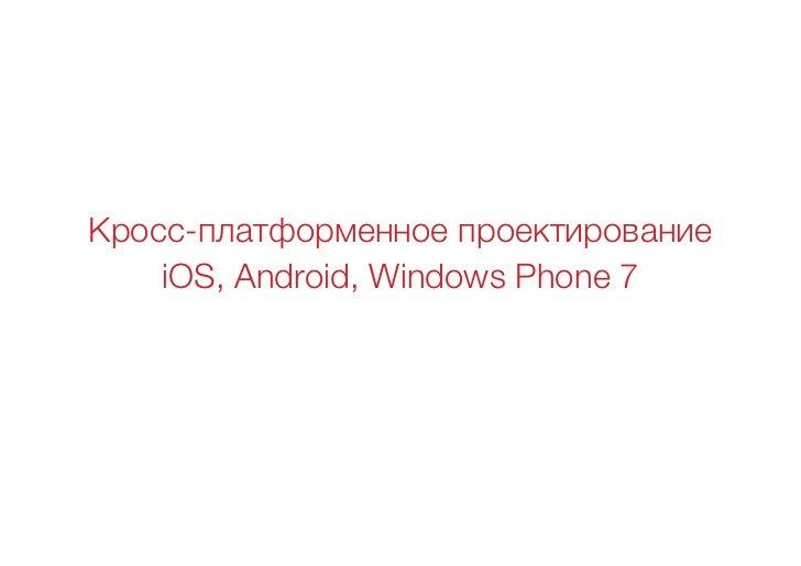 Кросс-платформенное проектирование    iOS, Android, Windows Phone 7