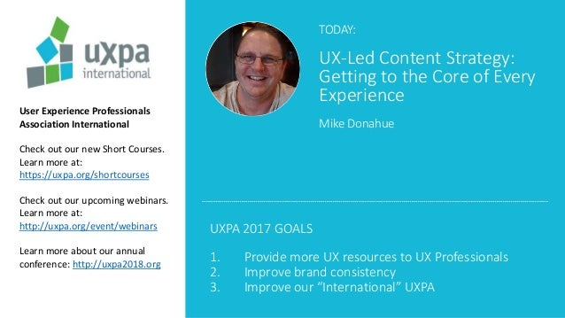 TODAY: UX-Led Content Strategy: Getting to the Core of Every Experience Mike Donahue User Experience Professionals Associa...
