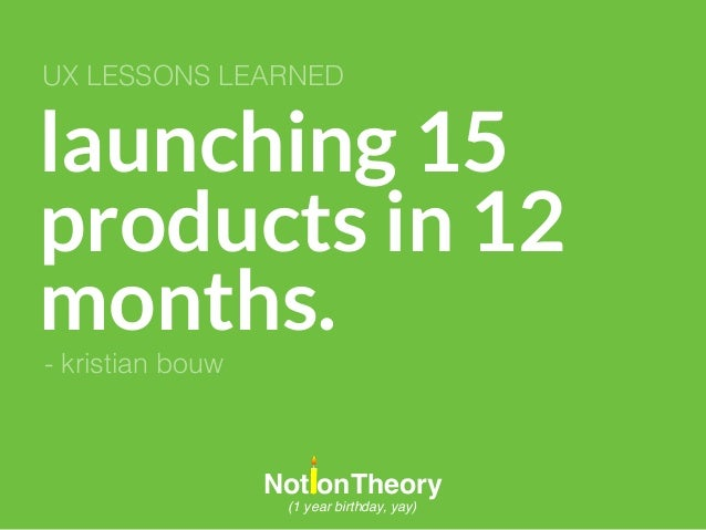 launching 15 products in 12 months. UX LESSONS LEARNED NotionTheory (1 year birthday, yay) - kristian bouw