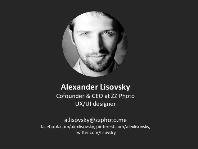 Alexander Lisovsky Cofounder & CEO at ZZ Photo UX/UI designer a.lisovsky@zzphoto.me facebook.com/alexlisovsky, pinterest.c...