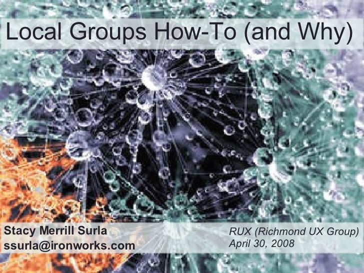 Local Groups How-To (and Why) Stacy Merrill Surla [email_address] RUX (Richmond UX Group) April 30, 2008