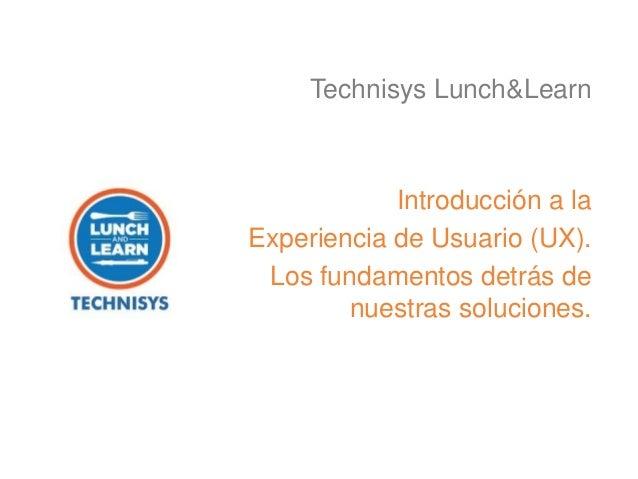 Introducción a la Experiencia de Usuario (UX). Los fundamentos detrás de nuestras soluciones. Technisys Lunch&Learn