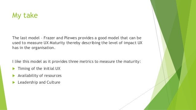 My take The last model – Frazer and Plewes provides a good model that can be used to measure UX Maturity thereby describin...