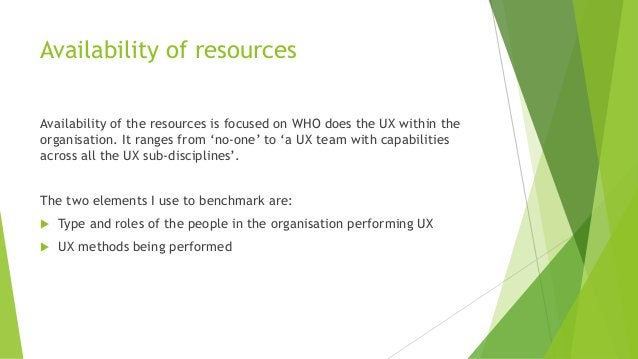 Availability of resources Availability of the resources is focused on WHO does the UX within the organisation. It ranges f...