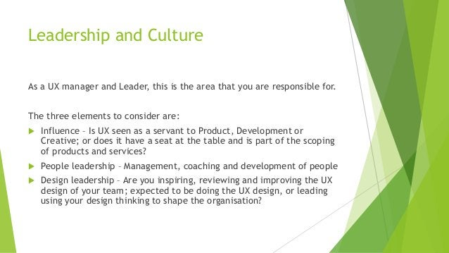 Leadership and Culture As a UX manager and Leader, this is the area that you are responsible for. The three elements to co...