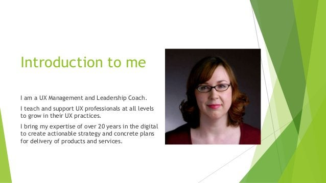 Introduction to me I am a UX Management and Leadership Coach. I teach and support UX professionals at all levels to grow i...